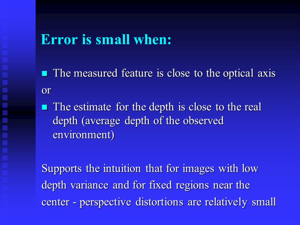 Error is small when: The measured feature is close to the optical axis The measured feature is close to the optical axisor The estimate for the depth is close to the real depth (average depth of the observed environment) The estimate for the depth is close to the real depth (average depth of the observed environment) Supports the intuition that for images with low depth variance and for fixed regions near the center - perspective distortions are relatively small