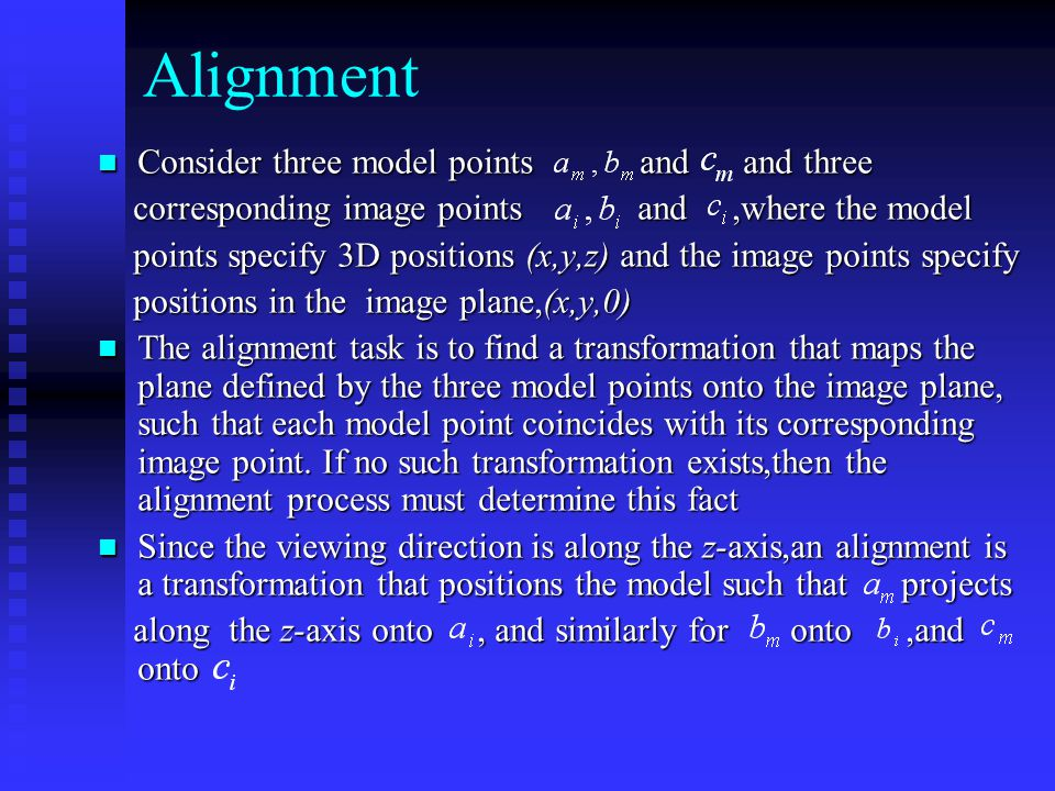 Alignment Consider three model points and and three Consider three model points and and three corresponding image points and,where the model corresponding image points and,where the model points specify 3D positions (x,y,z) and the image points specify points specify 3D positions (x,y,z) and the image points specify positions in the image plane,(x,y,0) positions in the image plane,(x,y,0) The alignment task is to find a transformation that maps the plane defined by the three model points onto the image plane, such that each model point coincides with its corresponding image point.