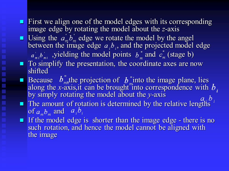 First we align one of the model edges with its corresponding image edge by rotating the model about the z-axis First we align one of the model edges with its corresponding image edge by rotating the model about the z-axis Using the edge we rotate the model by the angel between the image edge, and the projected model edge Using the edge we rotate the model by the angel between the image edge, and the projected model edge,yielding the model points and (stage b),yielding the model points and (stage b) To simplify the presentation, the coordinate axes are now shifted To simplify the presentation, the coordinate axes are now shifted Because,the projection of into the image plane, lies along the x-axis,it can be brought into correspondence with by simply rotating the model about the y-axis Because,the projection of into the image plane, lies along the x-axis,it can be brought into correspondence with by simply rotating the model about the y-axis The amount of rotation is determined by the relative lengths of and The amount of rotation is determined by the relative lengths of and If the model edge is shorter than the image edge - there is no such rotation, and hence the model cannot be aligned with the image If the model edge is shorter than the image edge - there is no such rotation, and hence the model cannot be aligned with the image