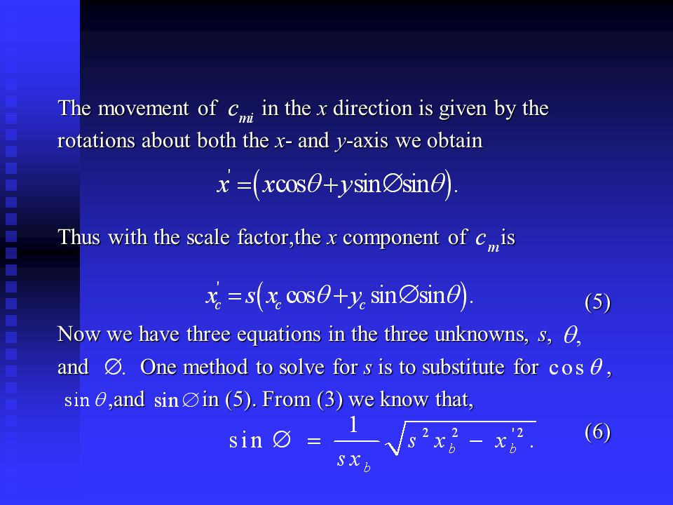 The movement of in the x direction is given by the rotations about both the x- and y-axis we obtain Thus with the scale factor,the x component of is (5) (5) Now we have three equations in the three unknowns, s, and One method to solve for s is to substitute for,,and in (5).
