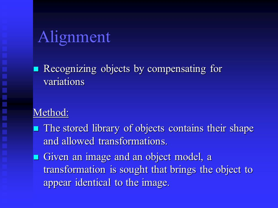 Alignment Recognizing objects by compensating for variations Recognizing objects by compensating for variationsMethod: The stored library of objects contains their shape and allowed transformations.