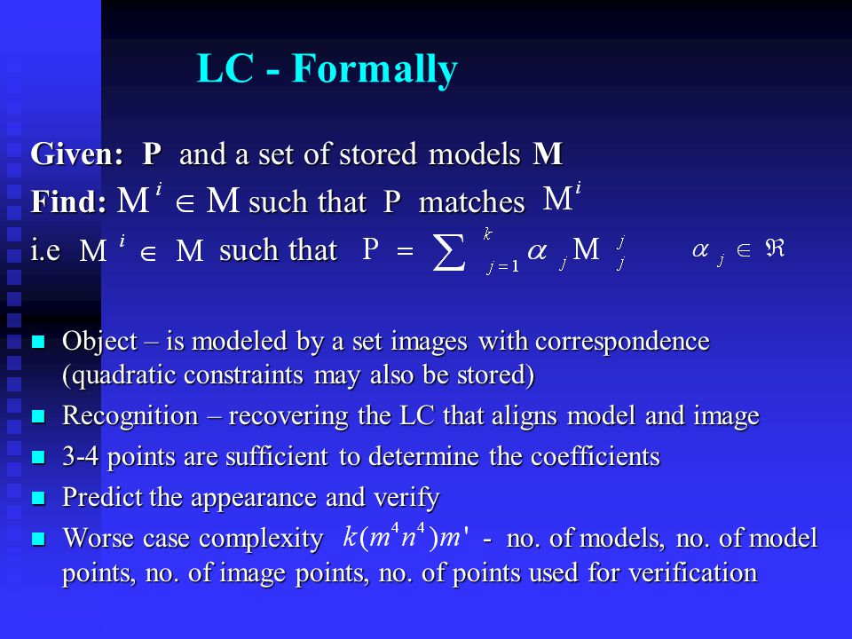 LC - Formally Given: P and a set of stored models M Find: such that P matches i.e such that Object – is modeled by a set images with correspondence (quadratic constraints may also be stored) Object – is modeled by a set images with correspondence (quadratic constraints may also be stored) Recognition – recovering the LC that aligns model and image Recognition – recovering the LC that aligns model and image 3-4 points are sufficient to determine the coefficients 3-4 points are sufficient to determine the coefficients Predict the appearance and verify Predict the appearance and verify Worse case complexity - no.