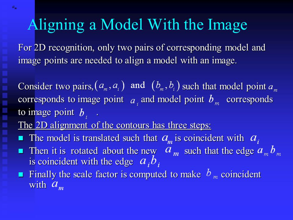 Aligning a Model With the Image For 2D recognition, only two pairs of corresponding model and image points are needed to align a model with an image.
