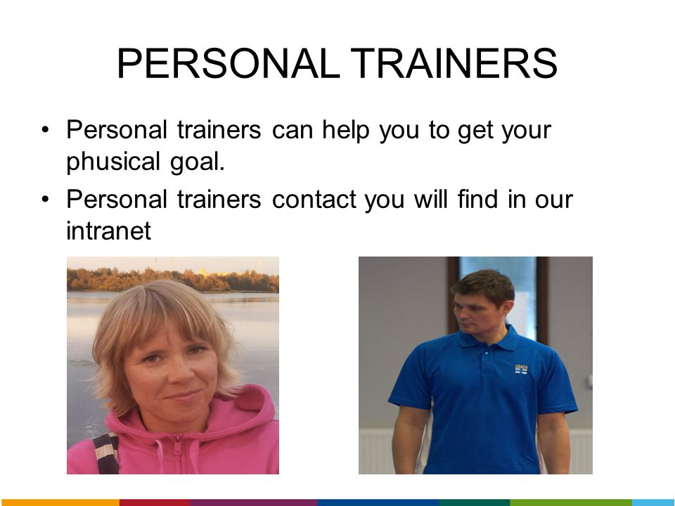 PERSONAL TRAINERS Personal trainers can help you to get your phusical goal. Personal trainers contact you will find in our intranet