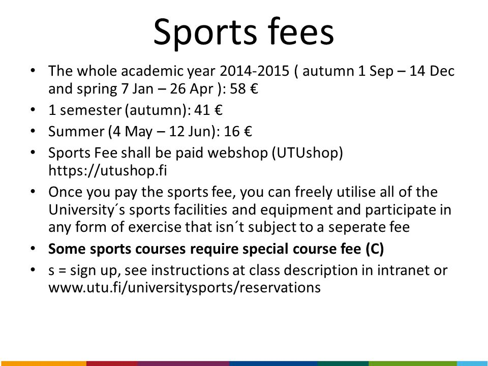 Sports fees The whole academic year 2014-2015 ( autumn 1 Sep – 14 Dec and spring 7 Jan – 26 Apr ): 58 € 1 semester (autumn): 41 € Summer (4 May – 12 J