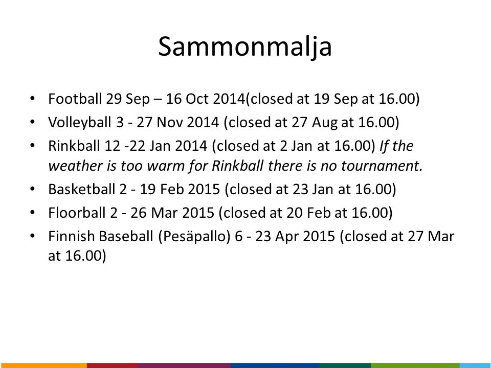 Sammonmalja Football 29 Sep – 16 Oct 2014(closed at 19 Sep at 16.00) Volleyball 3 - 27 Nov 2014 (closed at 27 Aug at 16.00) Rinkball 12 -22 Jan 2014 (