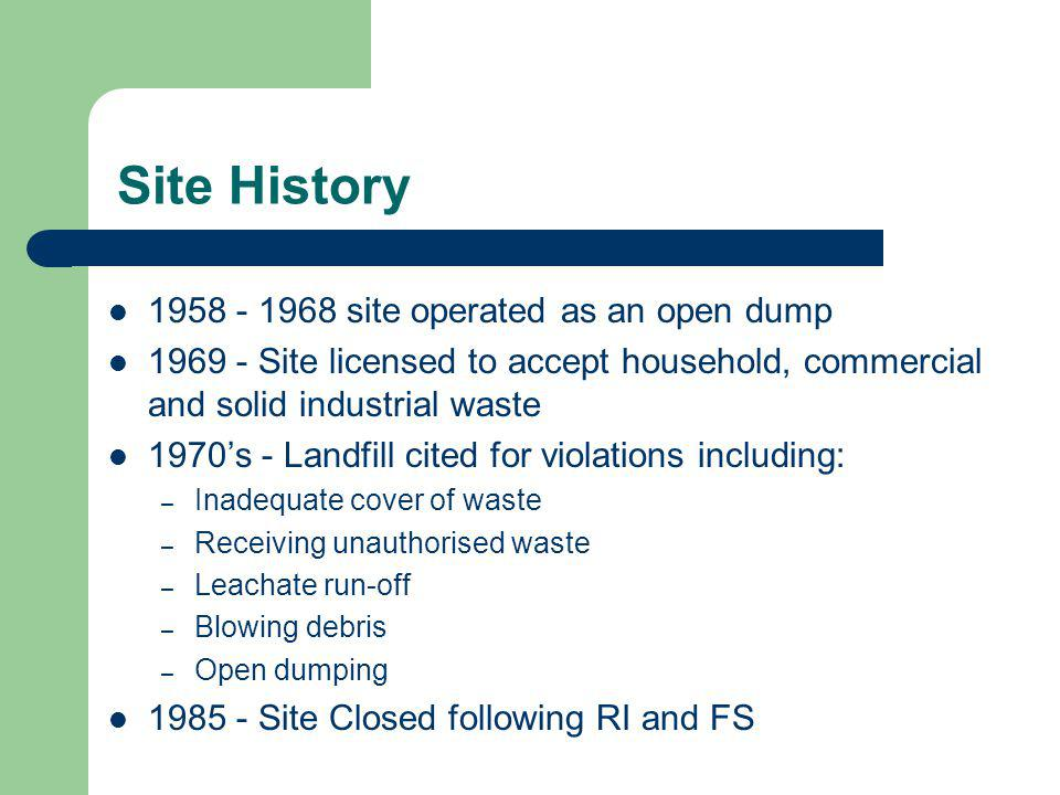 Site History 1958 - 1968 site operated as an open dump 1969 - Site licensed to accept household, commercial and solid industrial waste 1970's - Landfill cited for violations including: – Inadequate cover of waste – Receiving unauthorised waste – Leachate run-off – Blowing debris – Open dumping 1985 - Site Closed following RI and FS
