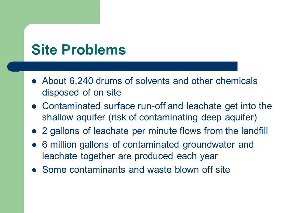 Site Problems About 6,240 drums of solvents and other chemicals disposed of on site Contaminated surface run-off and leachate get into the shallow aquifer (risk of contaminating deep aquifer) 2 gallons of leachate per minute flows from the landfill 6 million gallons of contaminated groundwater and leachate together are produced each year Some contaminants and waste blown off site