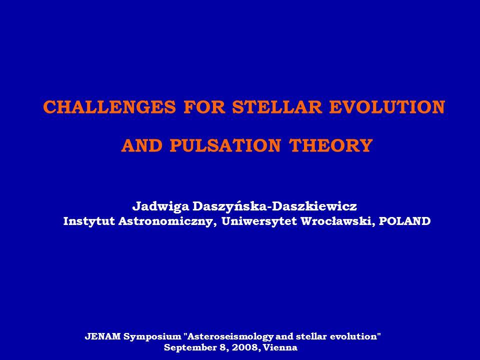 CHALLENGES FOR STELLAR EVOLUTION AND PULSATION THEORY Jadwiga Daszyńska-Daszkiewicz Instytut Astronomiczny, Uniwersytet Wrocławski, POLAND JENAM Sympo