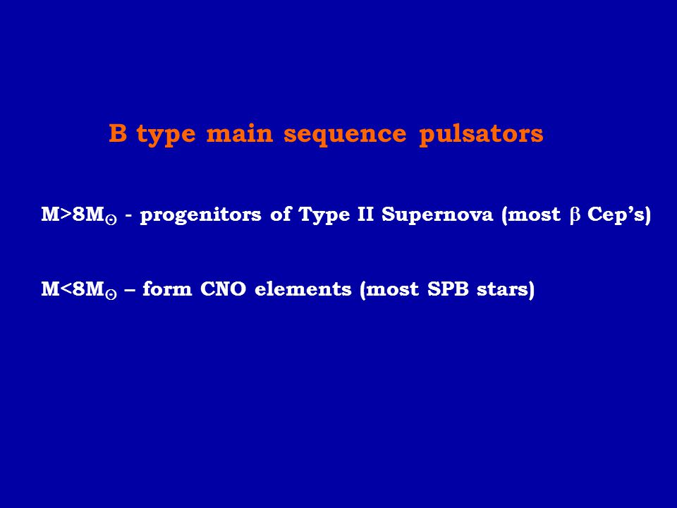 B type main sequence pulsators M>8M  - progenitors of Type II Supernova (most  Cep's) M<8M  – form CNO elements (most SPB stars)