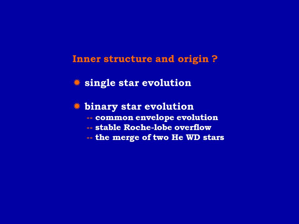 Inner structure and origin ?  single star evolution  binary star evolution -- common envelope evolution -- stable Roche-lobe overflow -- the merge o