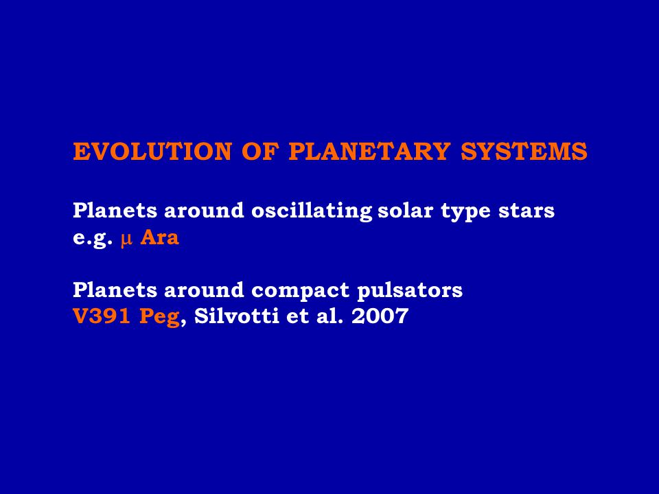 EVOLUTION OF PLANETARY SYSTEMS Planets around oscillating solar type stars e.g.  Ara Planets around compact pulsators V391 Peg, Silvotti et al. 2007