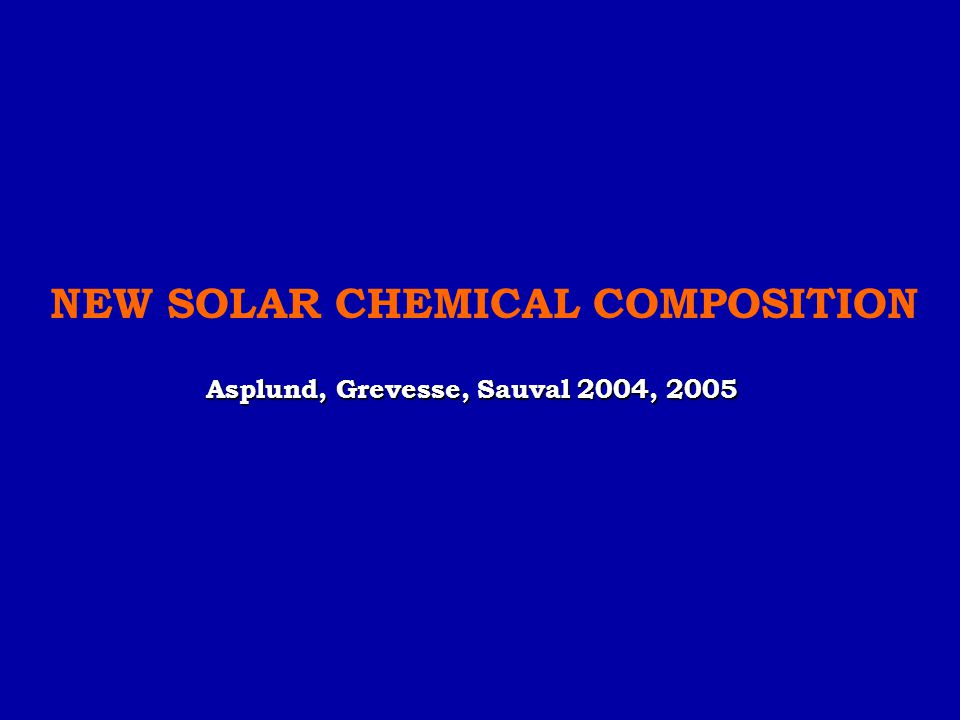 NEW SOLAR CHEMICAL COMPOSITION Asplund, Grevesse, Sauval 2004, 2005