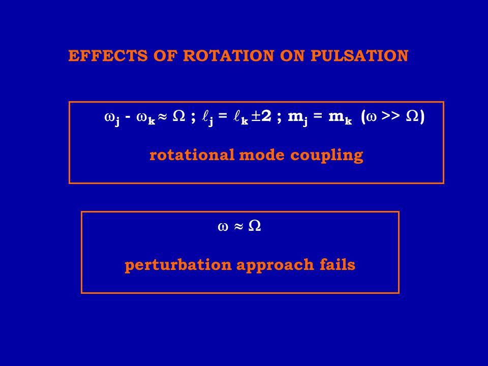  j -  k   ; j = k  2 ; m j = m k (  >>  ) rotational mode coupling    perturbation approach fails EFFECTS OF ROTATION ON PULSATION