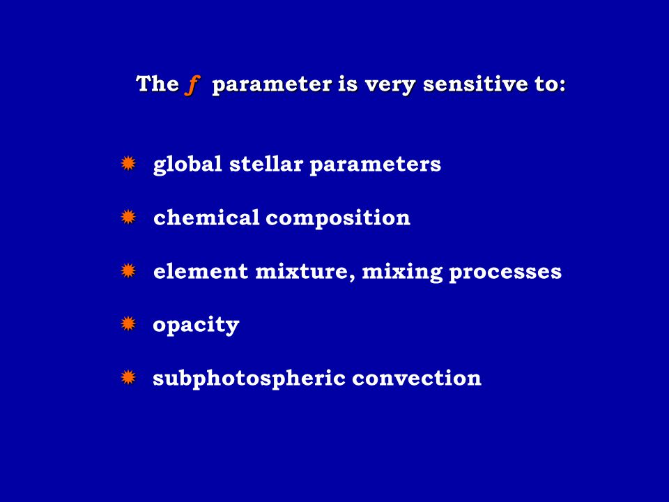 The f parameter is very sensitive to:   global stellar parameters   chemical composition   element mixture, mixing processes   opacity   sub