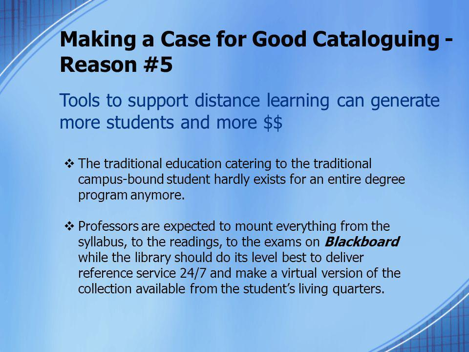 Making a Case for Good Cataloguing - Reason #5 Tools to support distance learning can generate more students and more $$  The traditional education c