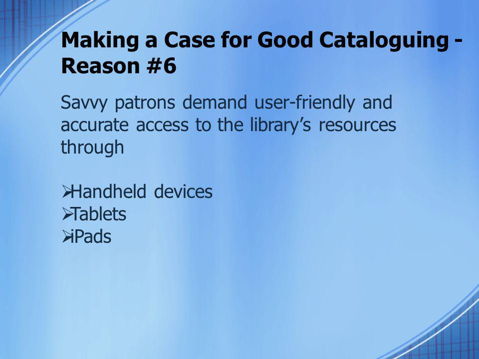 Making a Case for Good Cataloguing - Reason #6 Savvy patrons demand user-friendly and accurate access to the library's resources through  Handheld de