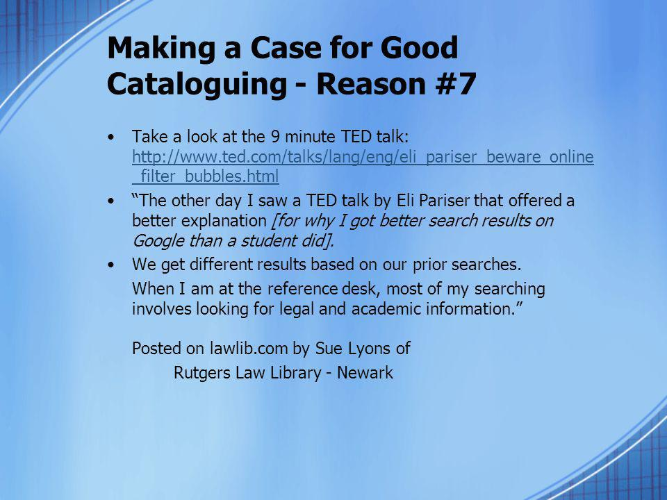 Making a Case for Good Cataloguing - Reason #7 Take a look at the 9 minute TED talk: http://www.ted.com/talks/lang/eng/eli_pariser_beware_online _filt