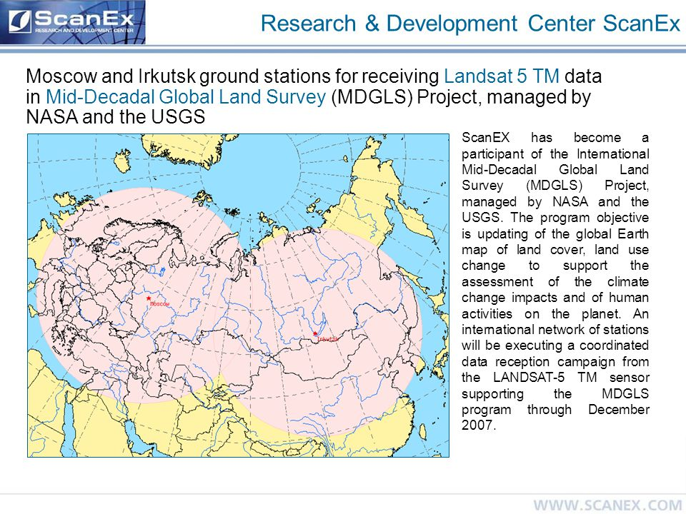 Research & Development Center ScanEx Moscow and Irkutsk ground stations for receiving Landsat 5 TM data in Mid-Decadal Global Land Survey (MDGLS) Project, managed by NASA and the USGS ScanEX has become a participant of the International Mid-Decadal Global Land Survey (MDGLS) Project, managed by NASA and the USGS.