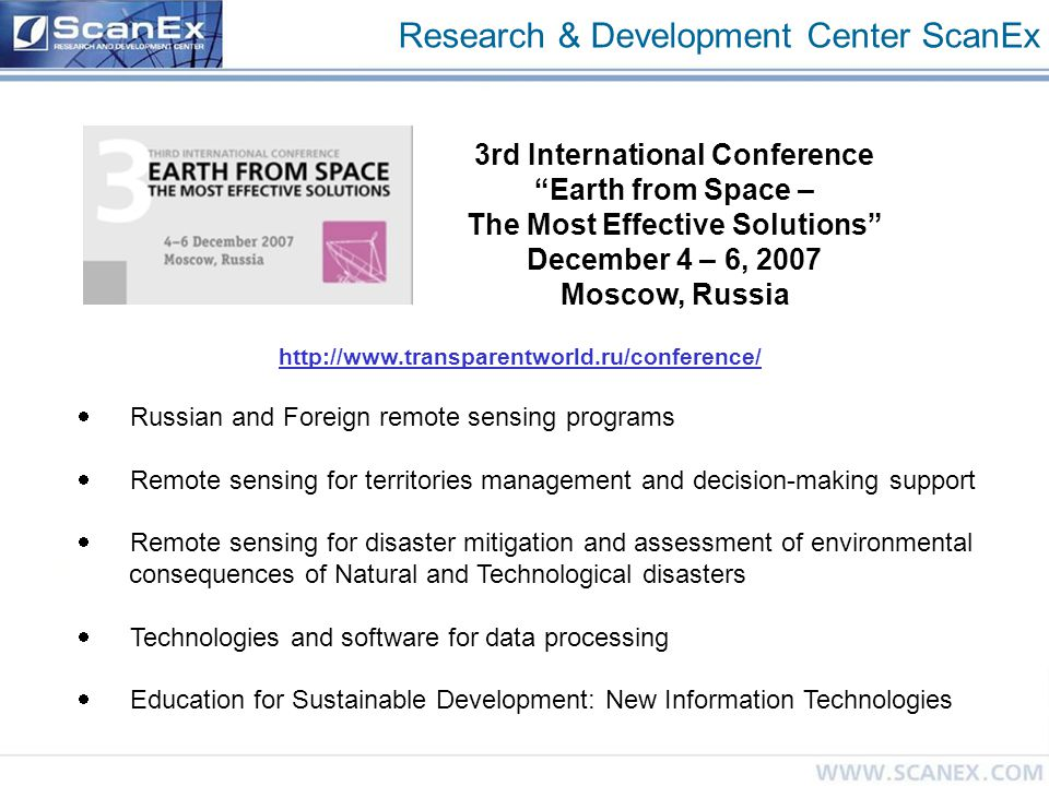 Research & Development Center ScanEx 3rd International Conference Earth from Space – The Most Effective Solutions December 4 – 6, 2007 Moscow, Russia  Russian and Foreign remote sensing programs  Remote sensing for territories management and decision-making support  Remote sensing for disaster mitigation and assessment of environmental consequences of Natural and Technological disasters  Technologies and software for data processing  Education for Sustainable Development: New Information Technologies http://www.transparentworld.ru/conference/