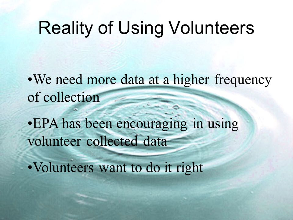 Reality of Using Volunteers We need more data at a higher frequency of collection EPA has been encouraging in using volunteer collected data Volunteers want to do it right