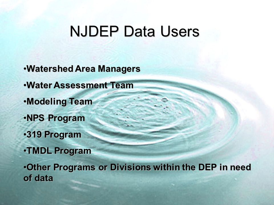 NJDEP Data Users Watershed Area ManagersWatershed Area Managers Water Assessment TeamWater Assessment Team Modeling TeamModeling Team NPS ProgramNPS Program 319 Program319 Program TMDL ProgramTMDL Program Other Programs or Divisions within the DEP in need of dataOther Programs or Divisions within the DEP in need of data