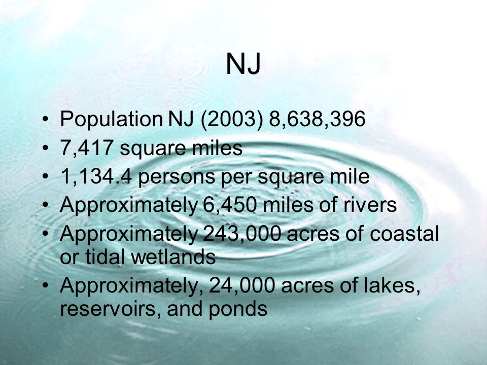 NJ Population NJ (2003) 8,638,396 7,417 square miles 1,134.4 persons per square mile Approximately 6,450 miles of rivers Approximately 243,000 acres of coastal or tidal wetlands Approximately, 24,000 acres of lakes, reservoirs, and ponds