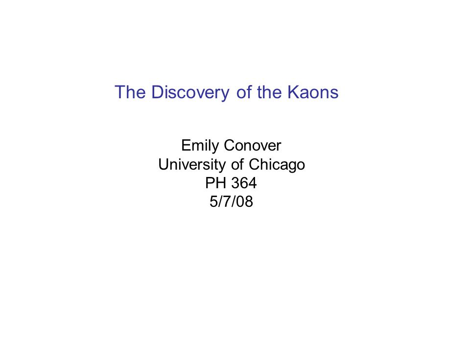 The Discovery of the Kaons Emily Conover University of Chicago PH 364 5/7/08