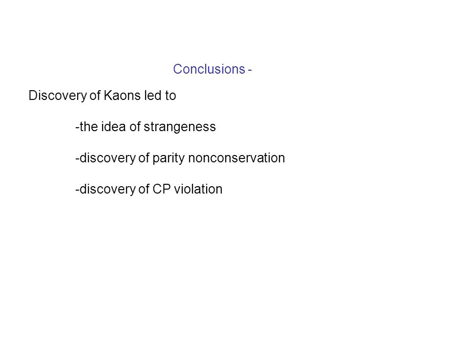 Conclusions - Discovery of Kaons led to -the idea of strangeness -discovery of parity nonconservation -discovery of CP violation