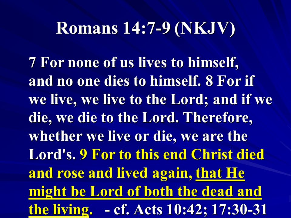 Romans 14:7-9 (NKJV) 7 For none of us lives to himself, and no one dies to himself.