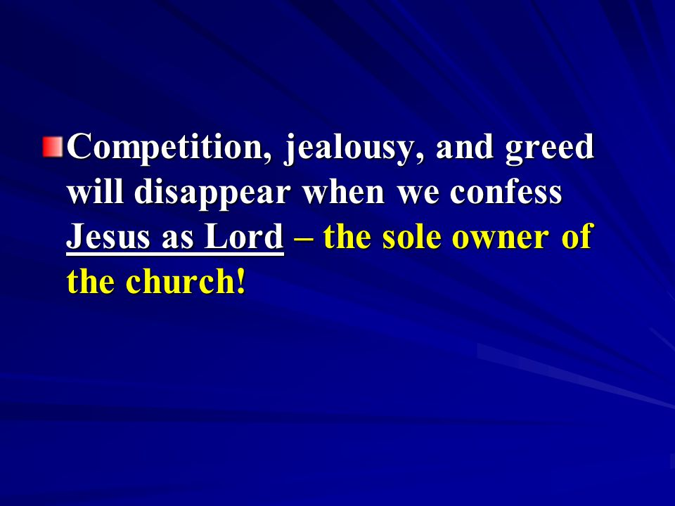 Competition, jealousy, and greed will disappear when we confess Jesus as Lord – the sole owner of the church!