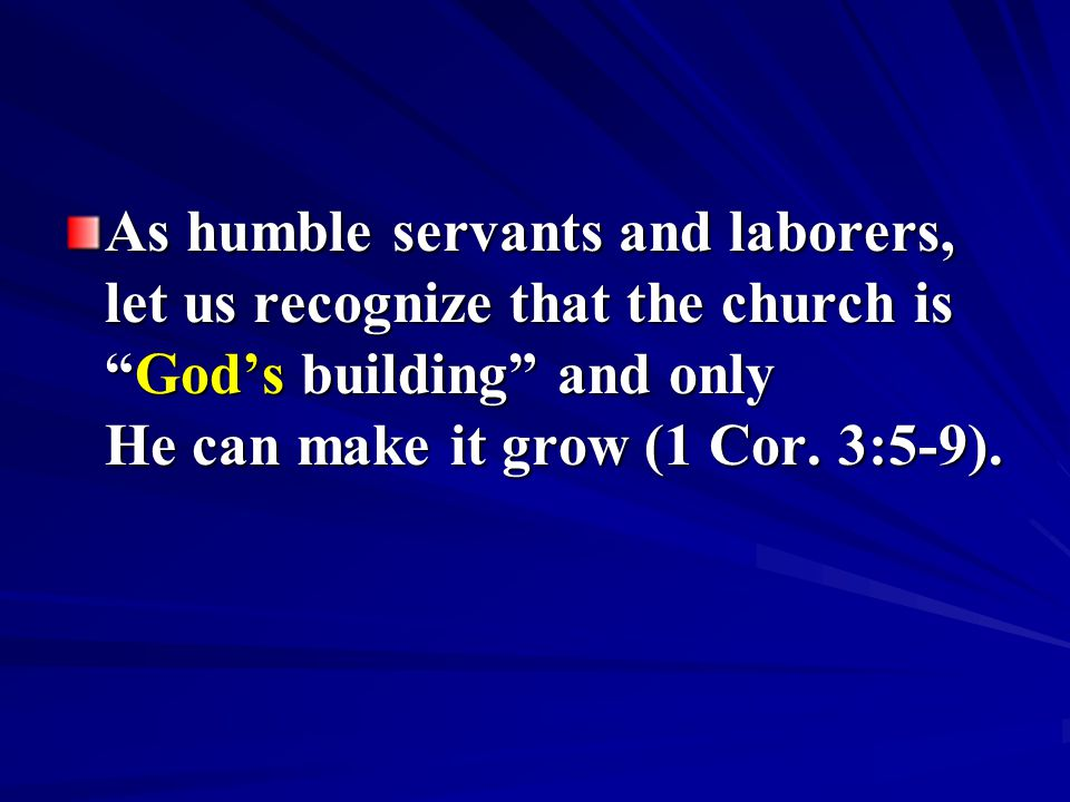 As humble servants and laborers, let us recognize that the church is God's building and only He can make it grow (1 Cor.