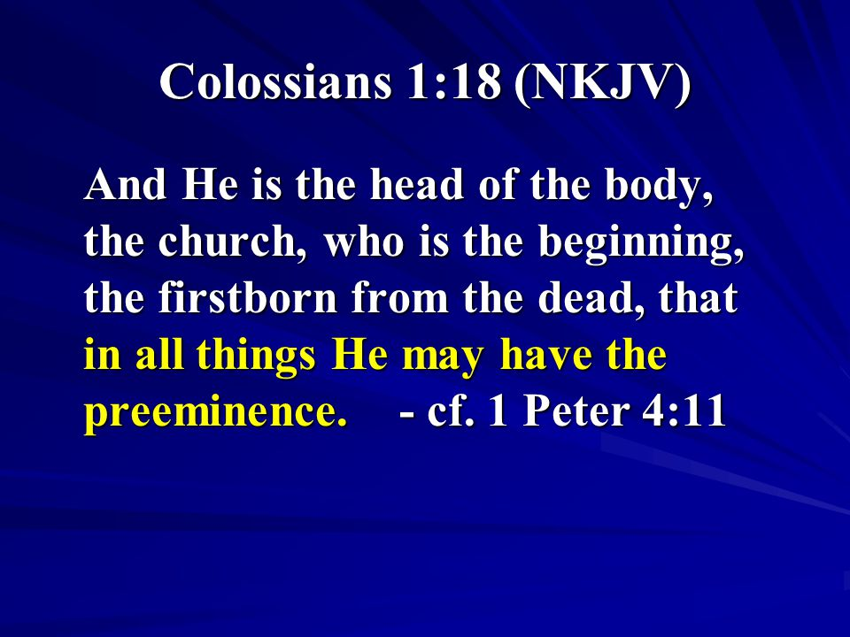 Colossians 1:18 (NKJV) And He is the head of the body, the church, who is the beginning, the firstborn from the dead, that in all things He may have the preeminence.