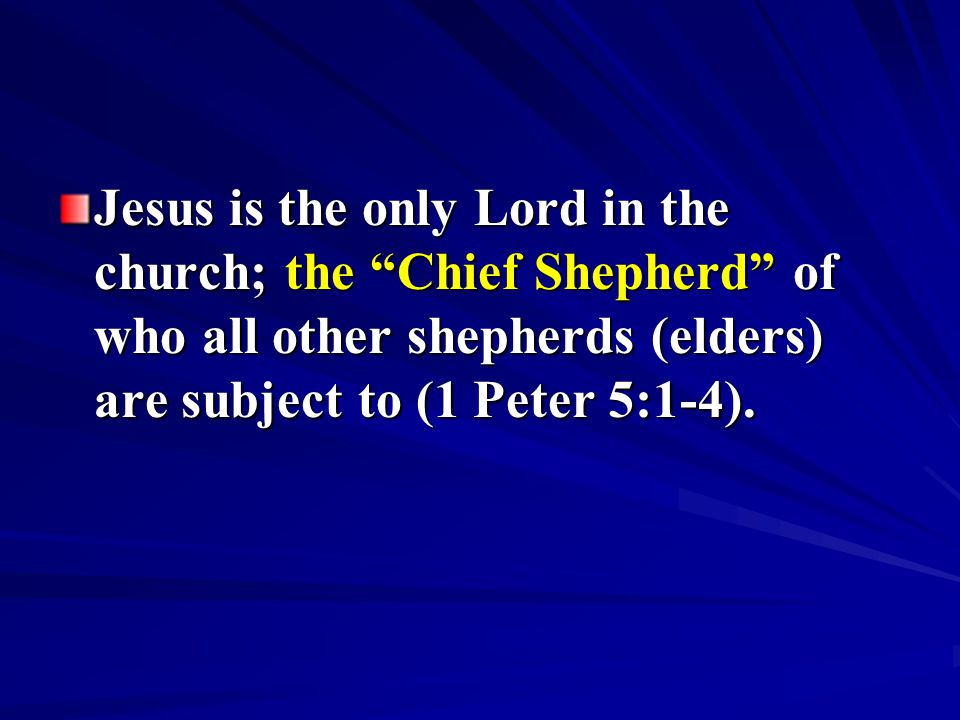 Jesus is the only Lord in the church; the Chief Shepherd of who all other shepherds (elders) are subject to (1 Peter 5:1-4).