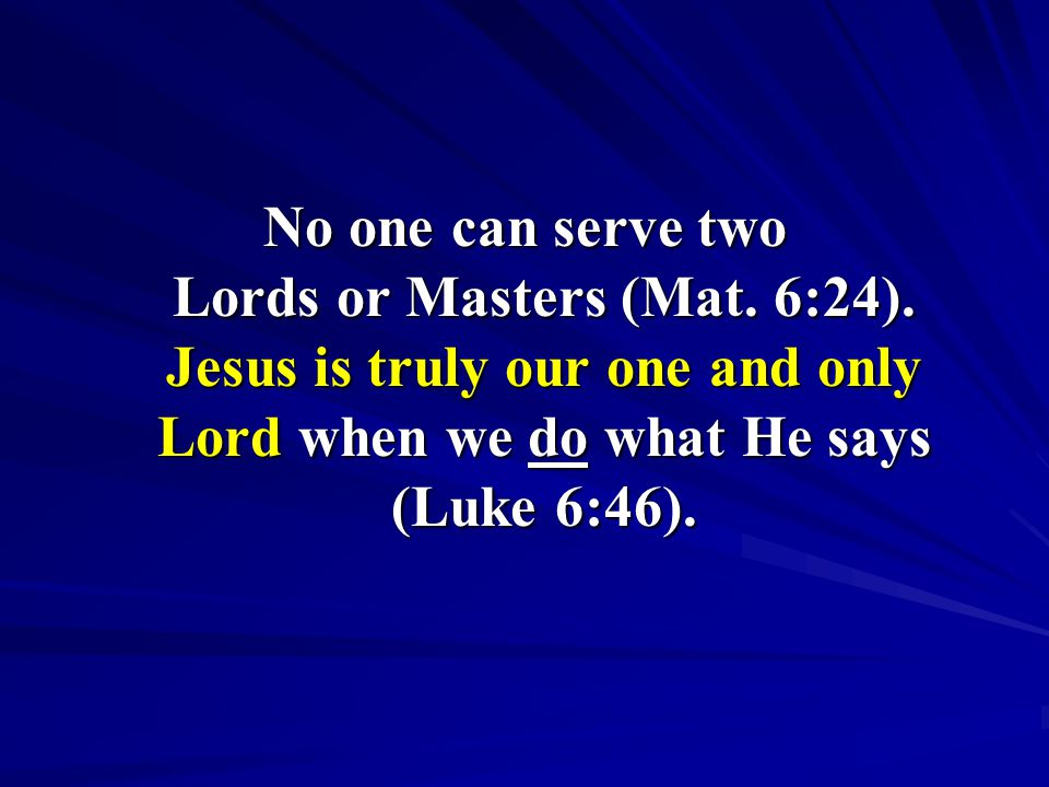 No one can serve two Lords or Masters (Mat. 6:24).