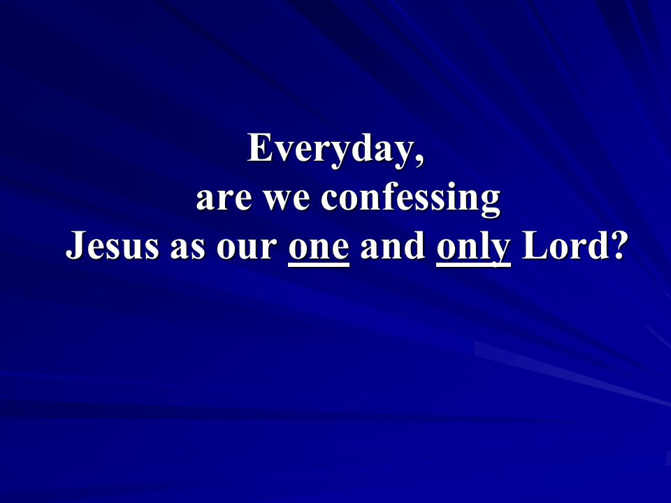 Everyday, are we confessing Jesus as our one and only Lord