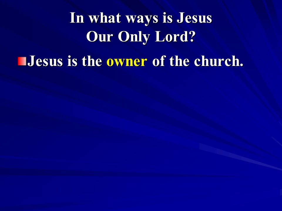 In what ways is Jesus Our Only Lord? Jesus is the owner of the church.