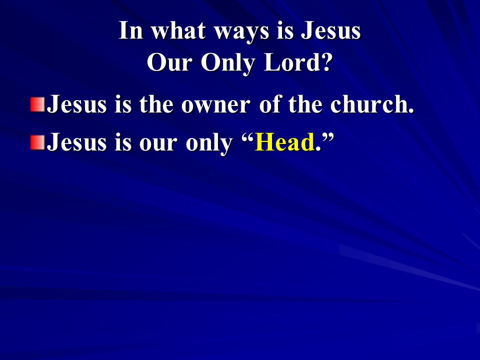 In what ways is Jesus Our Only Lord? Jesus is the owner of the church. Jesus is our only Head.