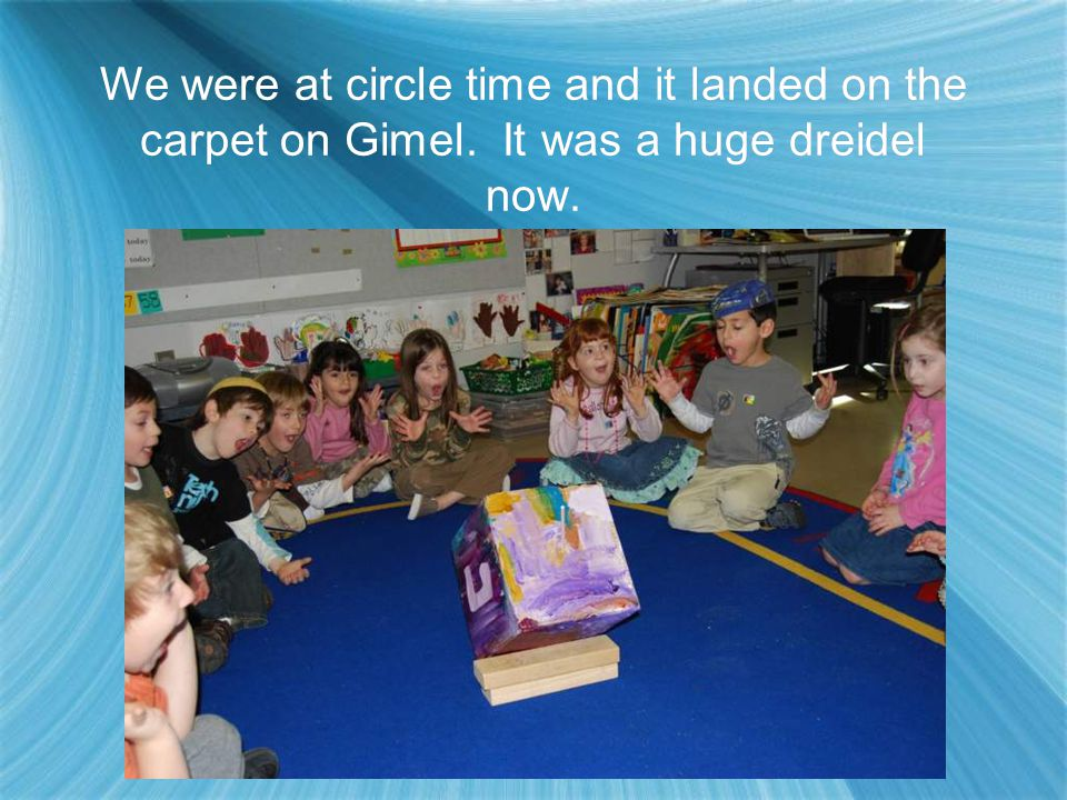The dreidel spun and spun faster and faster until it got its wings and flew and spinned all the way to our classroom in Dallas,Tx.
