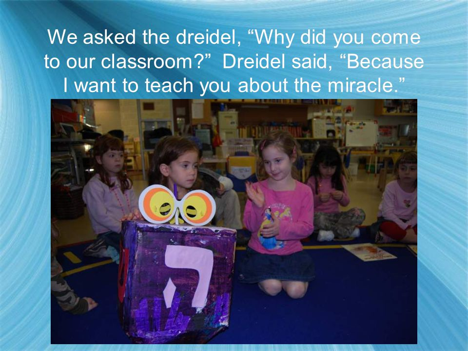 "The dreidel was wearing glasses so we started talking to it in hebrew. We said, ""Boker Tov"" and it said, ""Boker or."""