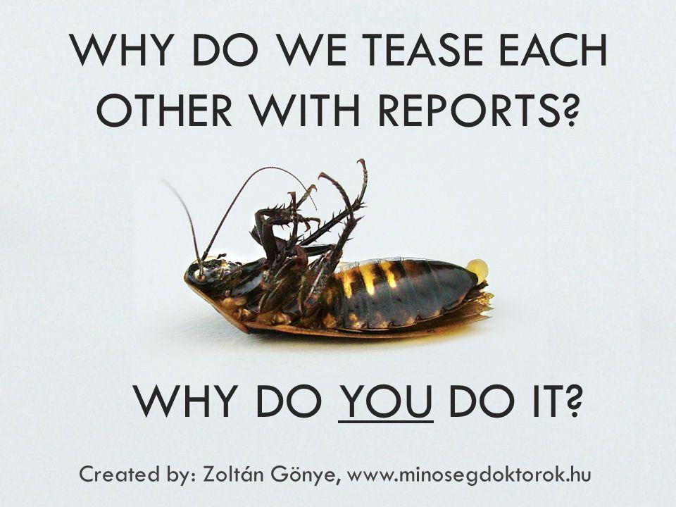 WHY DO WE TEASE EACH OTHER WITH REPORTS? Created by: Zoltán Gönye, www.minosegdoktorok.hu WHY DO YOU DO IT?
