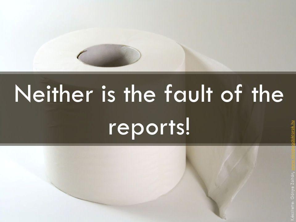 Neither is the fault of the reports! Készítette: Gönye Zoltán, www.minosegdoktorok.huwww.minosegdoktorok.hu