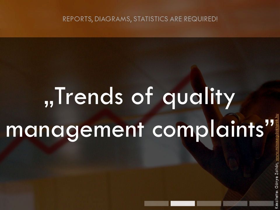 """Trends of quality management complaints Készítette: Gönye Zoltán, www.minosegdoktorok.huwww.minosegdoktorok.hu REPORTS, DIAGRAMS, STATISTICS ARE REQUIRED!"