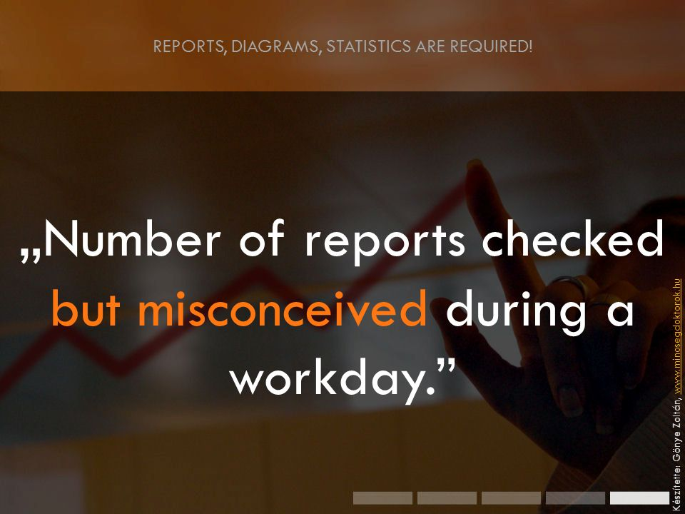""" Number of reports checked but misconceived during a workday. Készítette: Gönye Zoltán, www.minosegdoktorok.huwww.minosegdoktorok.hu REPORTS, DIAGRAMS, STATISTICS ARE REQUIRED!"