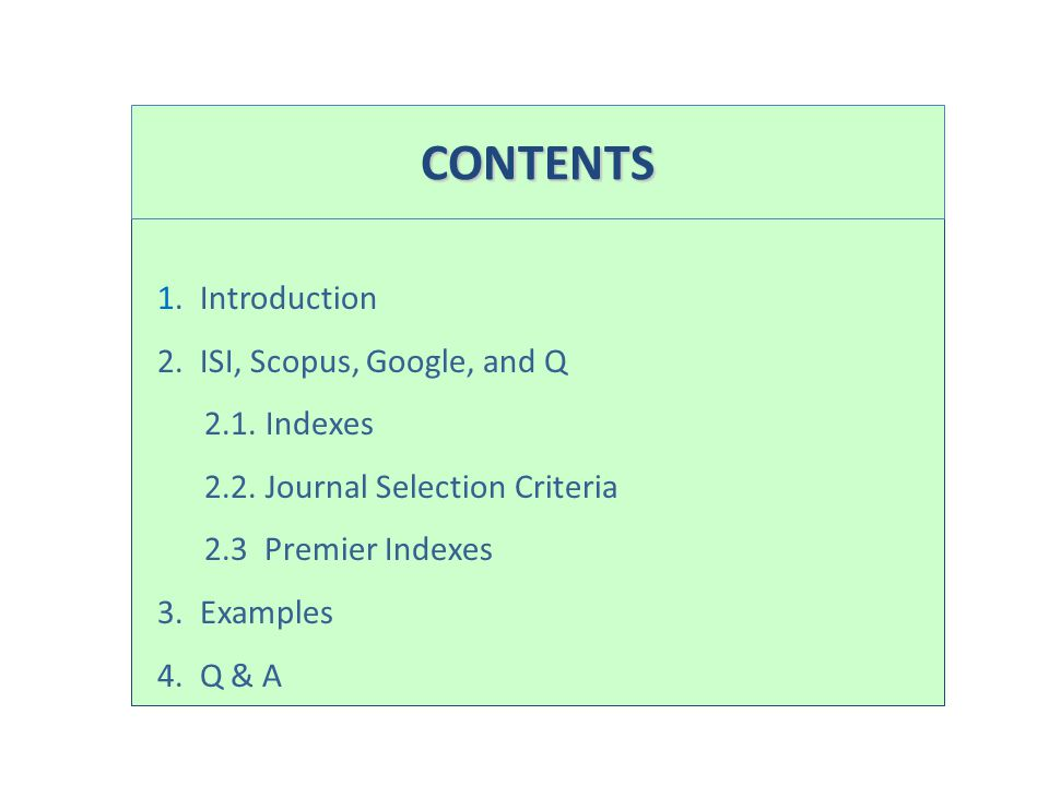 1. Introduction 2. ISI, Scopus, Google, and Q 2.1. Indexes 2.2. Journal Selection Criteria 2.3 Premier Indexes 3. Examples 4. Q & A CONTENTS