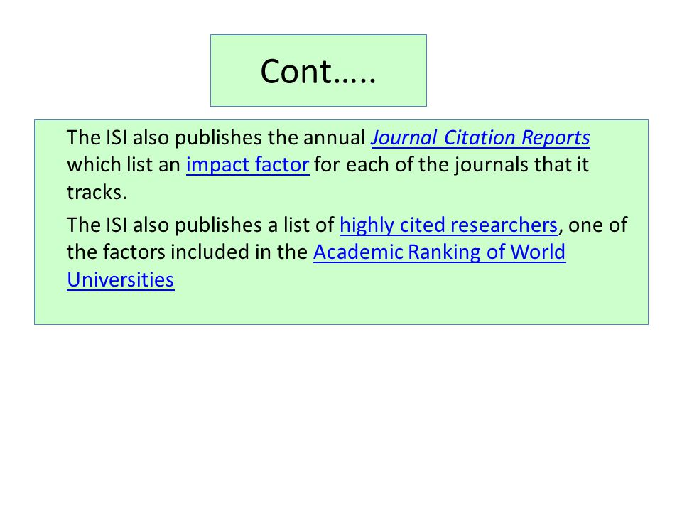 Cont….. The ISI also publishes the annual Journal Citation Reports which list an impact factor for each of the journals that it tracks.Journal Citatio