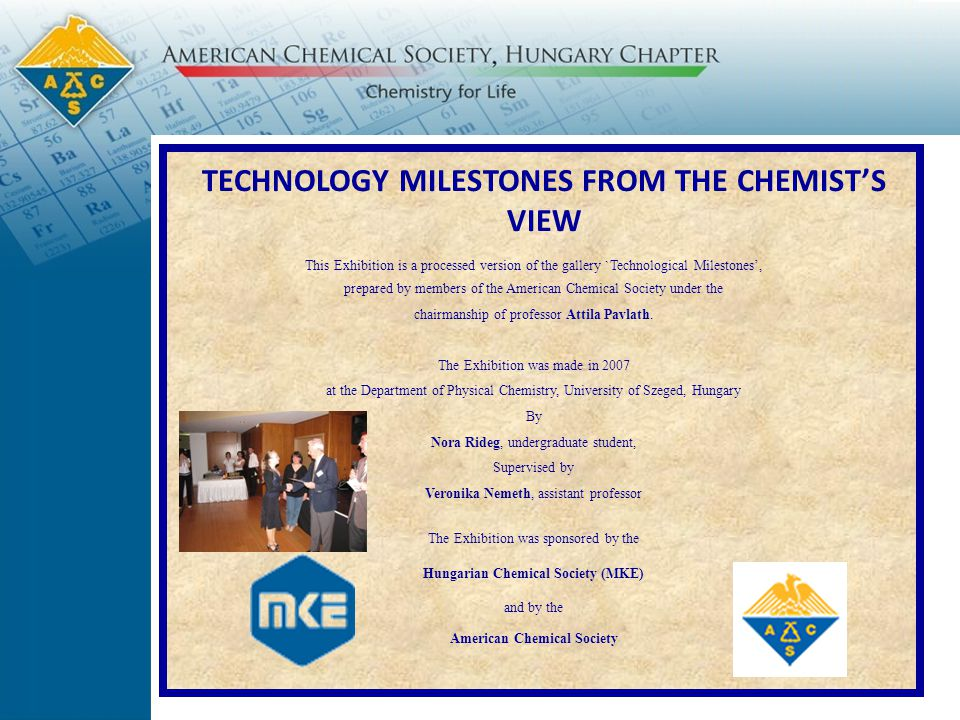 TECHNOLOGY MILESTONES FROM THE CHEMIST'S VIEW  This Exhibition is a processed version of the gallery `Technological Milestones', prepared by members of the American Chemical Society under the chairmanship of professor Attila Pavlath.