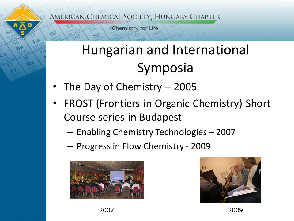 Hungarian and International Symposia The Day of Chemistry – 2005 FROST (Frontiers in Organic Chemistry) Short Course series in Budapest – Enabling Chemistry Technologies – 2007 – Progress in Flow Chemistry - 2009 20072009