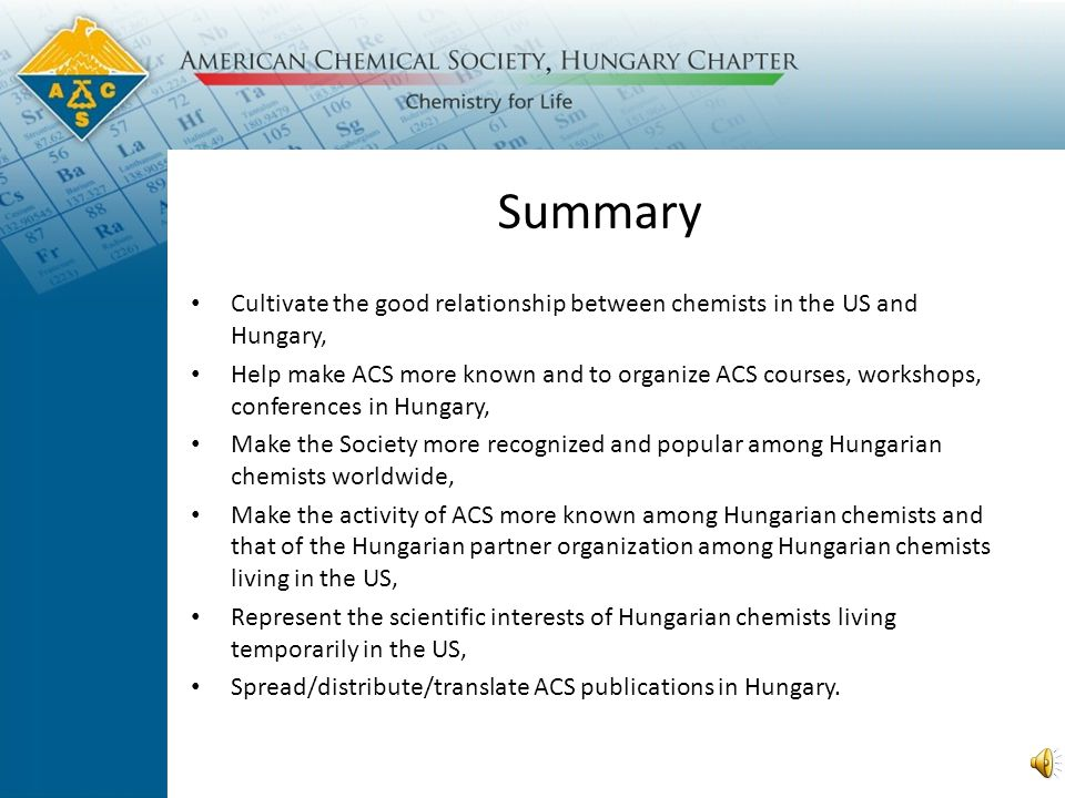 Summary Cultivate the good relationship between chemists in the US and Hungary, Help make ACS more known and to organize ACS courses, workshops, conferences in Hungary, Make the Society more recognized and popular among Hungarian chemists worldwide, Make the activity of ACS more known among Hungarian chemists and that of the Hungarian partner organization among Hungarian chemists living in the US, Represent the scientific interests of Hungarian chemists living temporarily in the US, Spread/distribute/translate ACS publications in Hungary.