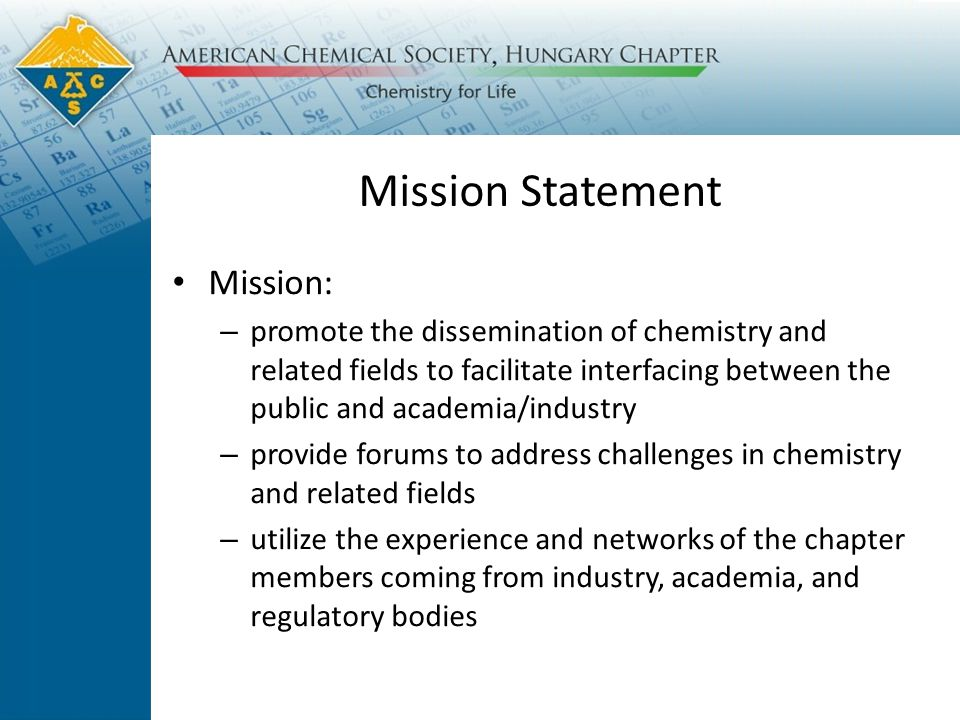Mission Statement Mission: – promote the dissemination of chemistry and related fields to facilitate interfacing between the public and academia/industry – provide forums to address challenges in chemistry and related fields – utilize the experience and networks of the chapter members coming from industry, academia, and regulatory bodies